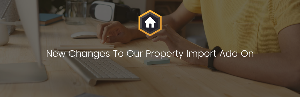 New Changes Regarding Our Property Import Add On